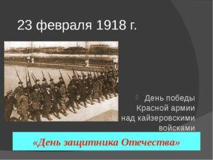 23 февраля 1918 г. День победы Красной армии над кайзеровскими войсками Герма