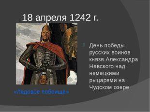 18 апреля 1242 г. День победы русских воинов князя Александра Невского над не