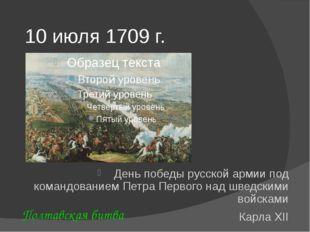 10 июля 1709 г. День победы русской армии под командованием Петра Первого над