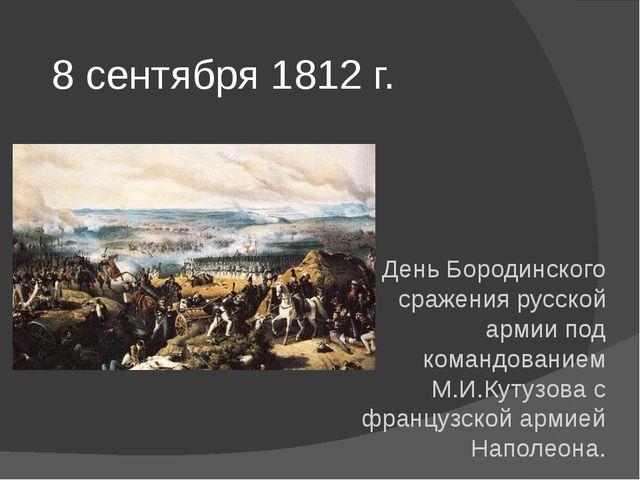 8 сентября 1812 г. День Бородинского сражения русской армии под командованием...