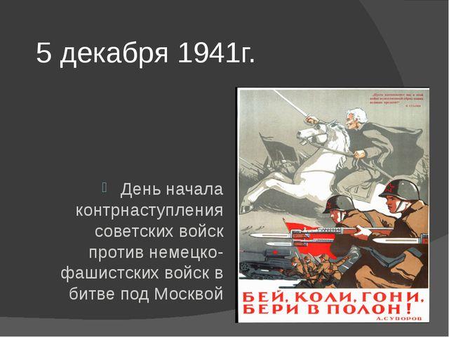 5 декабря 1941г. День начала контрнаступления советских войск против немецко-...