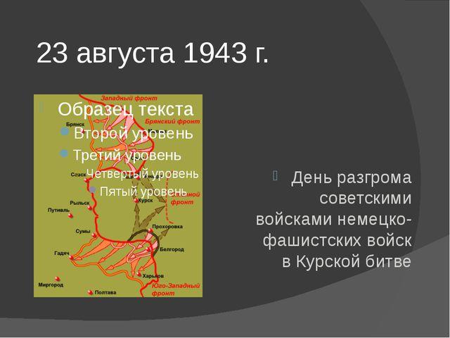 23 августа 1943 г. День разгрома советскими войсками немецко-фашистских войск...