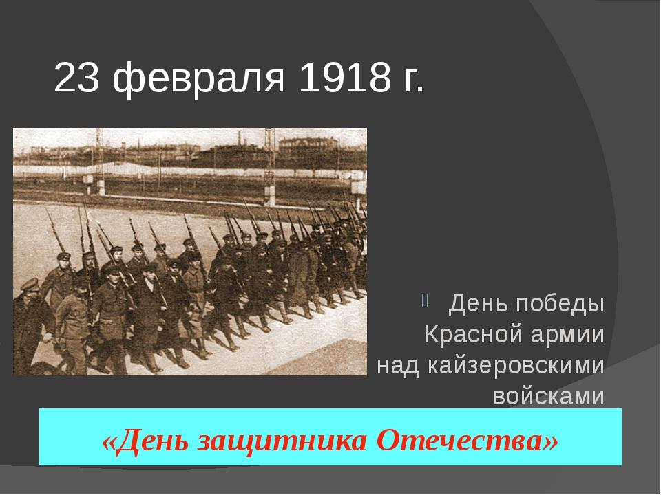 23 февраля 1918 г. День победы Красной армии над кайзеровскими войсками Герма...