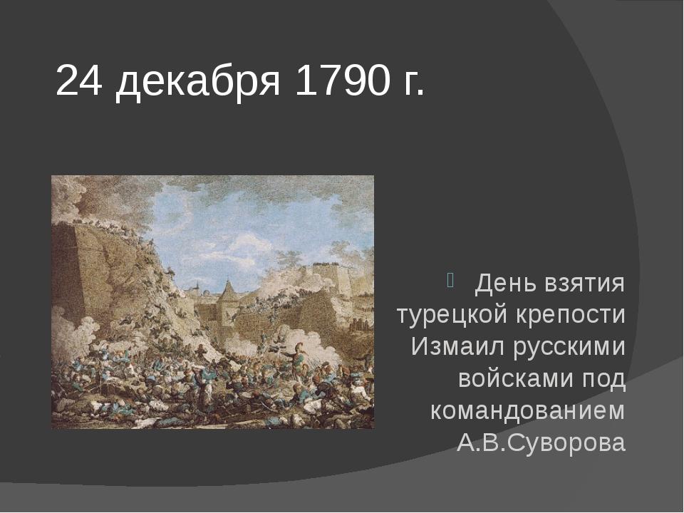 24 декабря 1790 г. День взятия турецкой крепости Измаил русскими войсками под...