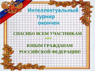 Интеллектуальный турнир окончен ЮНЫМ ГРАЖДАНАМ РОССИЙСКОЙ ФЕДЕРАЦИИ! _ СПАСИ