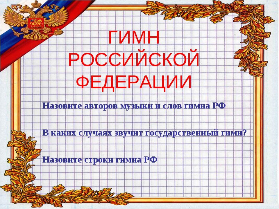 ГИМН РОССИЙСКОЙ ФЕДЕРАЦИИ Назовите авторов музыки и слов гимна РФ В каких слу...