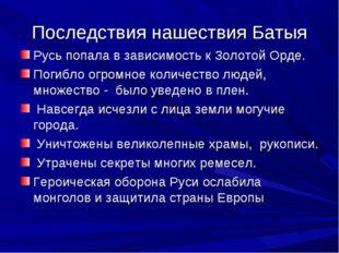 Последствия нашествия Батыя Русь попала в зависимость к Золотой Орде. Погибло