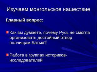 Изучаем монгольское нашествие Главный вопрос: Как вы думаете, почему Русь не