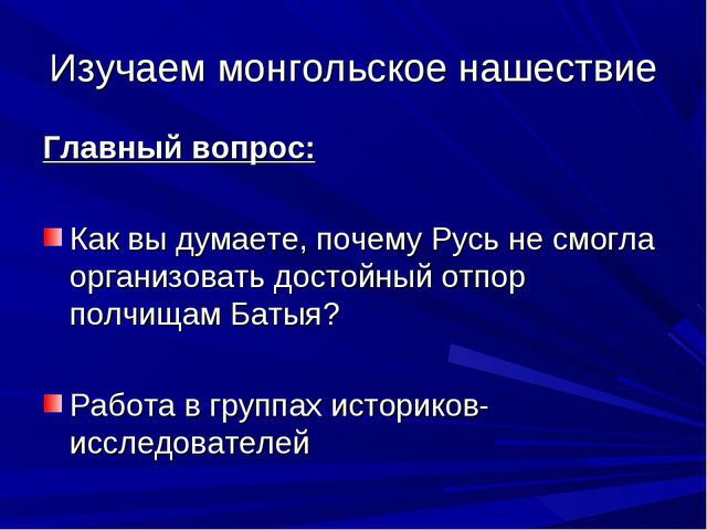 Изучаем монгольское нашествие Главный вопрос: Как вы думаете, почему Русь не...