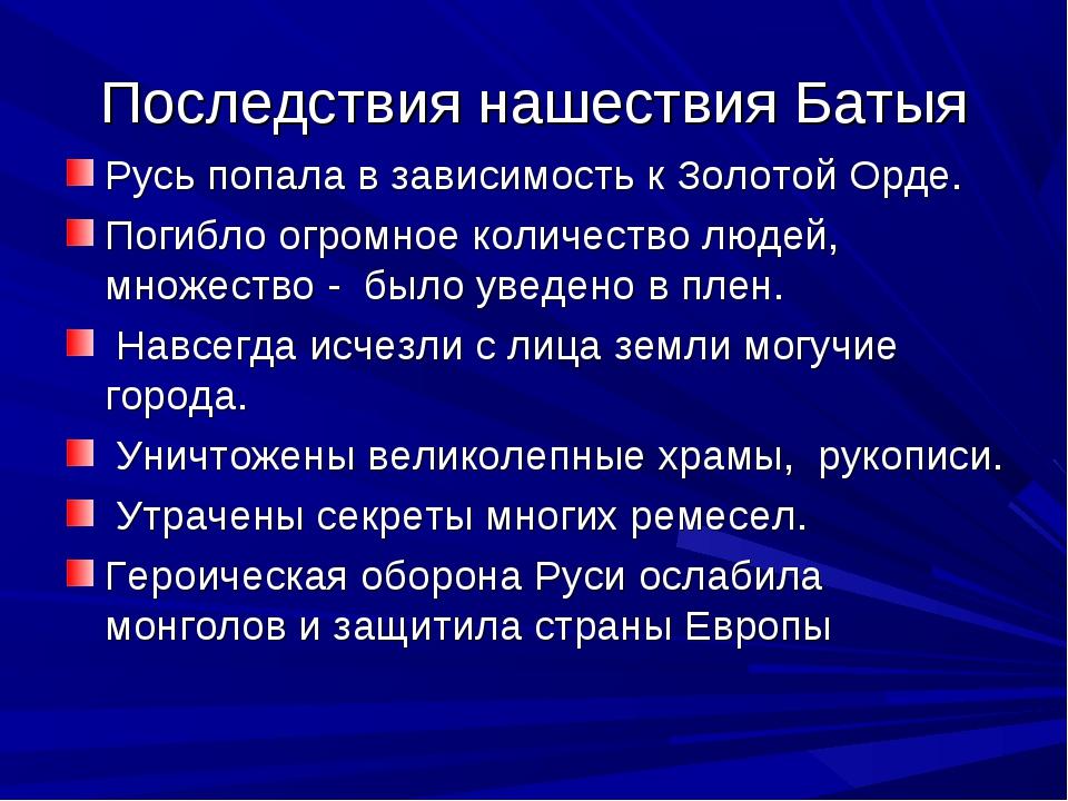 Последствия нашествия Батыя Русь попала в зависимость к Золотой Орде. Погибло...