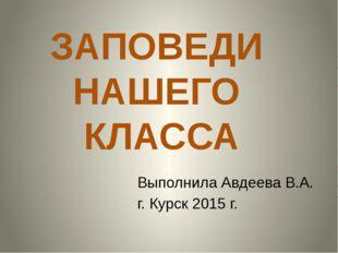 ЗАПОВЕДИ НАШЕГО КЛАССА Выполнила Авдеева В.А. г. Курск 2015 г.