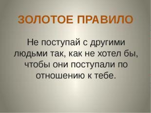 ЗОЛОТОЕ ПРАВИЛО Не поступай с другими людьми так, как не хотел бы, чтобы они