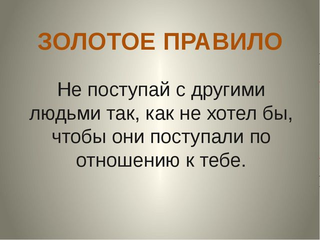 ЗОЛОТОЕ ПРАВИЛО Не поступай с другими людьми так, как не хотел бы, чтобы они...