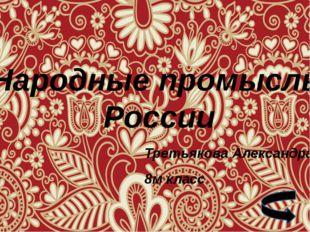 Народные промыслы России Третьякова Александра 8м класс