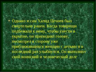 Однако и сам Халид Цечоев был смертельно ранен. Когда товарищи подбежали к не