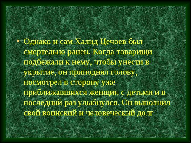 Однако и сам Халид Цечоев был смертельно ранен. Когда товарищи подбежали к не...