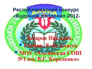 Республиканский конкурс «Будущий дипломат-2012» Захаров Николай, Ученик 9 «в»