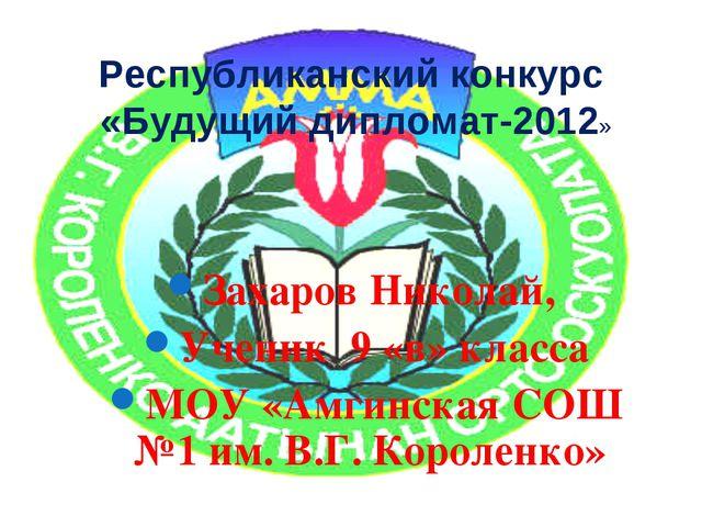Республиканский конкурс «Будущий дипломат-2012» Захаров Николай, Ученик 9 «в»...