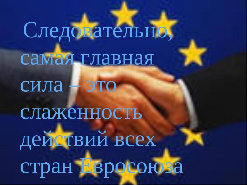 Следовательно, самая главная сила – это слаженность действий всех стран Евро...