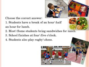 Choose the correct answer: 1. Students have a break of an hour\half an hour f