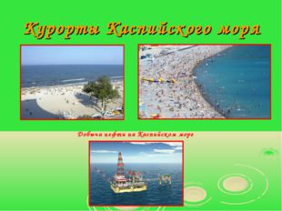 Курорты Каспийского моря Добыча нефти на Каспийском море