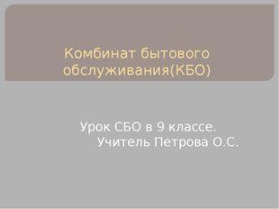 Комбинат бытового обслуживания(КБО) Урок СБО в 9 классе. Учитель Петрова О.С.