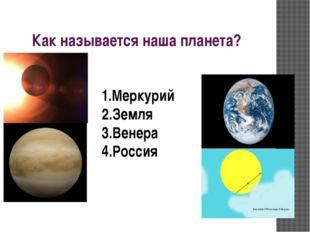 Как называется наша планета? 1.Меркурий 2.Земля 3.Венера 4.Россия