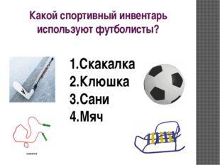 Какой спортивный инвентарь используют футболисты? 1.Скакалка 2.Клюшка 3.Сани
