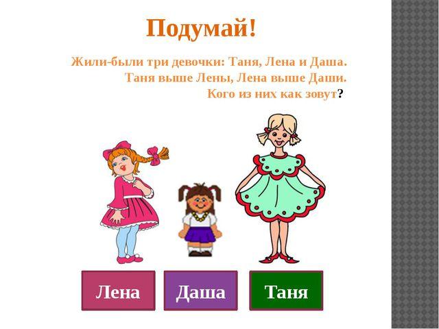 Подумай! Жили-были три девочки: Таня, Лена и Даша. Таня выше Лены, Лена выше...