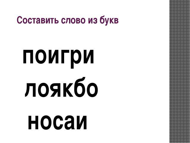 Составить слово из букв носаи поигри лоякбо