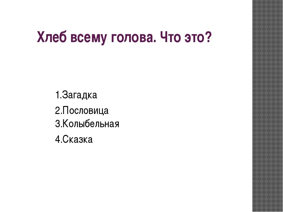 Хлеб всему голова. Что это? 1.Загадка 2.Пословица 3.Колыбельная 4.Сказка