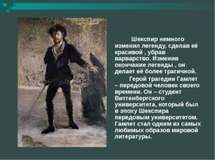 Шекспир немного изменил легенду, сделав её красивой , убрав варварство. Изме
