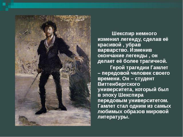 Шекспир немного изменил легенду, сделав её красивой , убрав варварство. Изме...