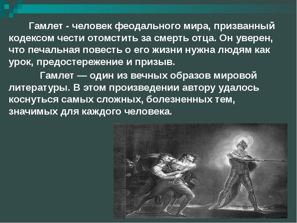 Гамлет - человек феодального мира, призванный кодексом чести отомстить за сме...