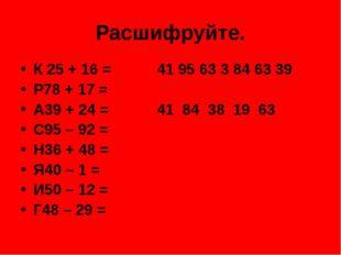Расшифруйте. К 25 + 16 =41 95 63 3 84 63 39 Р78 + 17 = А39 + 24 =41 84 38