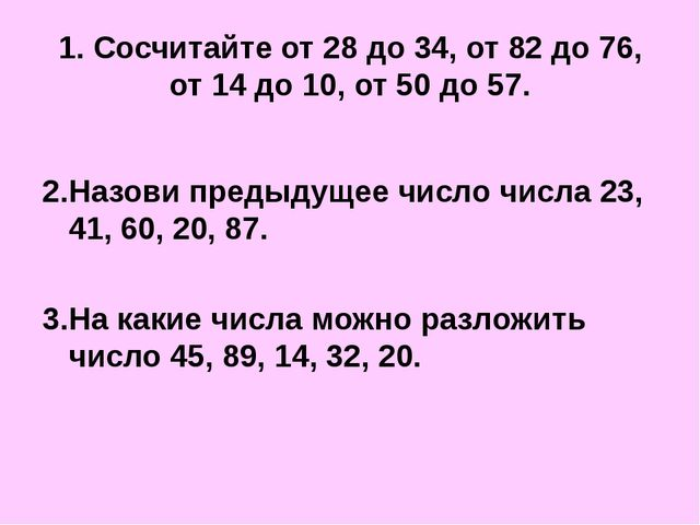 1. Сосчитайте от 28 до 34, от 82 до 76, от 14 до 10, от 50 до 57. 2.Назови пр...