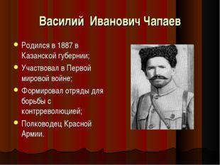 Василий Иванович Чапаев Родился в 1887 в Казанской губернии; Участвовал в Пер
