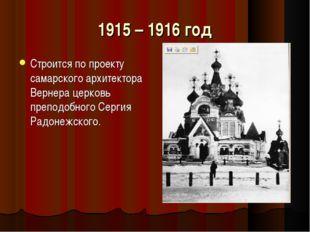 1915 – 1916 год Строится по проекту самарского архитектора Вернера церковь пр