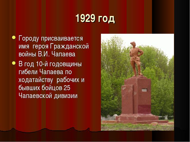 1929 год Городу присваивается имя героя Гражданской войны В.И. Чапаева В год...