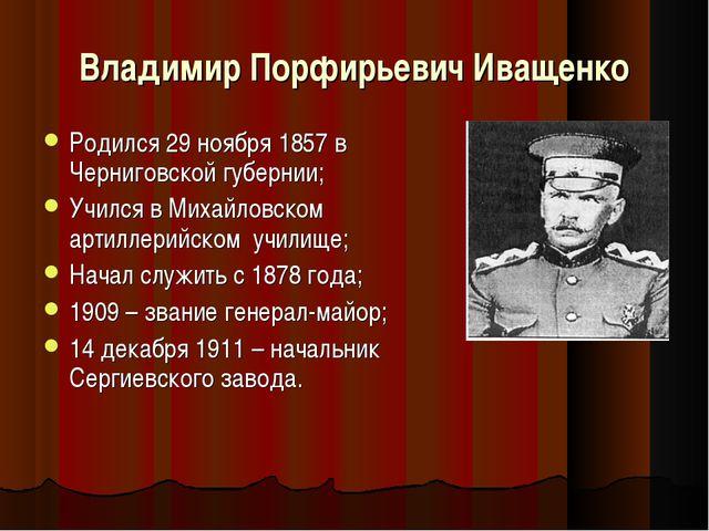 Владимир Порфирьевич Иващенко Родился 29 ноября 1857 в Черниговской губернии;...
