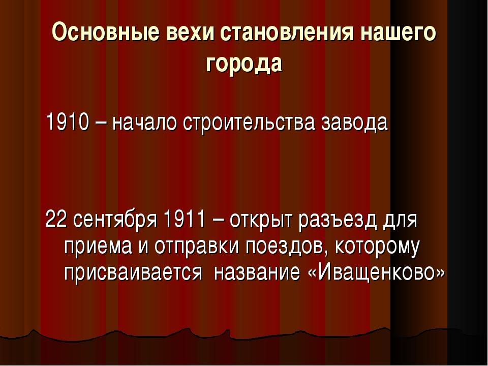 Основные вехи становления нашего города 1910 – начало строительства завода 22...