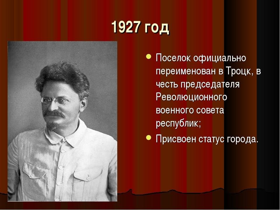 1927 год Поселок официально переименован в Троцк, в честь председателя Револю...