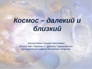 Космос – далекий и близкий Зиннатуллина Татьяна Николаевна МБДОУ №6 «Теремок»