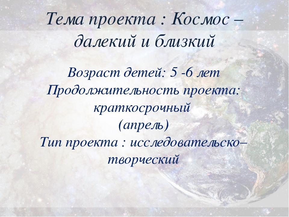 Тема проекта : Космос – далекий и близкий Возраст детей: 5 -6 лет Продолжител...