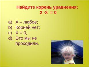 Найдите корень уравнения: 2 ∙Х = 0 Х – любое; Корней нет; Х = 0; Это мы не пр