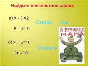 Найдите неизвестное слово: а) х - 3 =2 8 – х =5 Сопка сок б) х + 5 = 6 2х =10