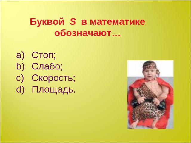 Буквой S в математике обозначают… Стоп; Слабо; Скорость; Площадь.