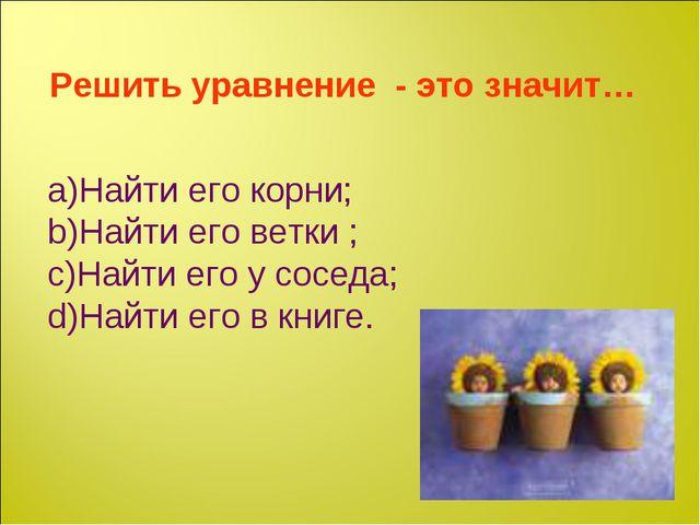Решить уравнение - это значит… Найти его корни; Найти его ветки ; Найти его у...