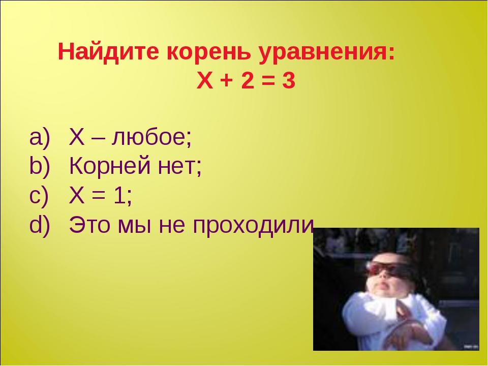 Найдите корень уравнения: Х + 2 = 3 Х – любое; Корней нет; Х = 1; Это мы не п...