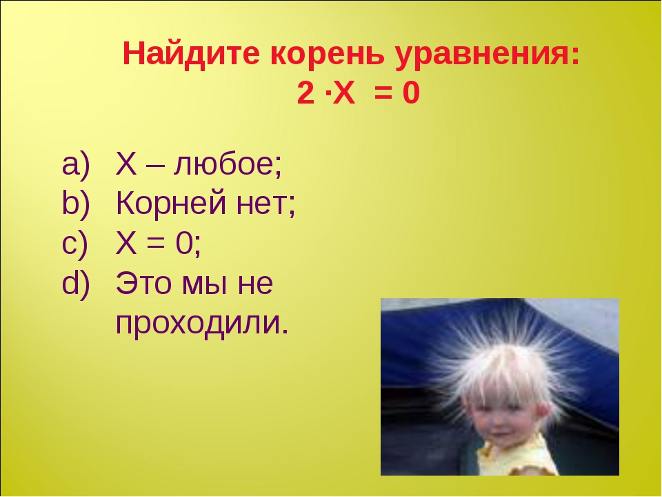Найдите корень уравнения: 2 ∙Х = 0 Х – любое; Корней нет; Х = 0; Это мы не пр...